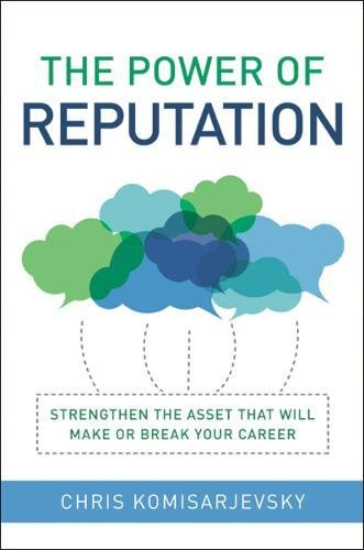 The Power of Reputation: Strengthen the Asset That Will Make or Break Your Career