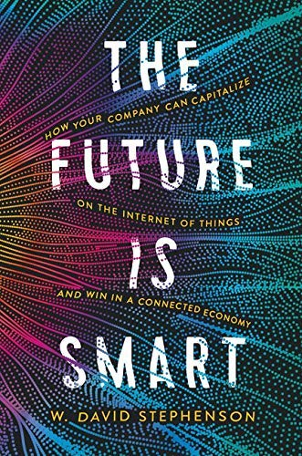 The Future is Smart - How Your Company Can Capitalize on the Internet of Things - and Win in a Connected Economy