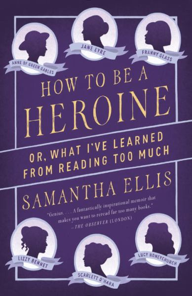 How to Be a Heroine Or, What I've Learned From Reading too Much