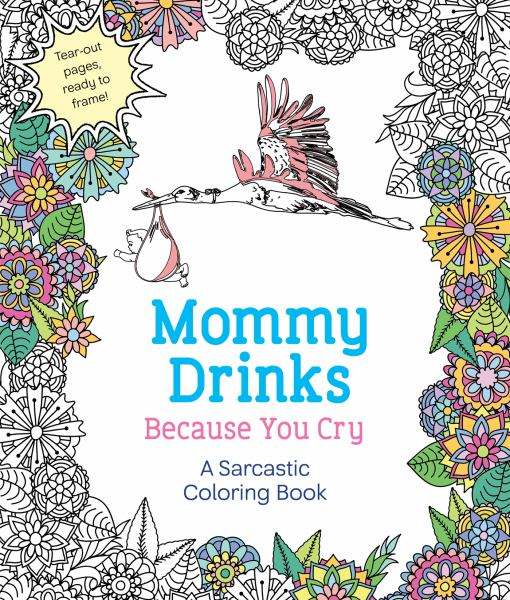 Mommy Drinks Because You Cry: A Sarcastic Coloring Book