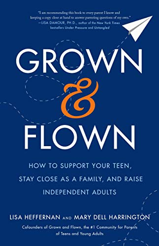 Grown and Flown: How to Support Your Teen, Stay Close as a Family, and Raise Independent Adults