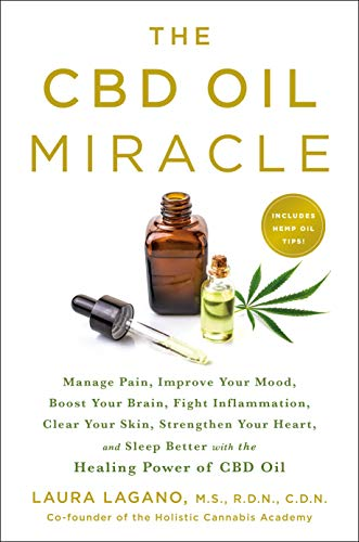 The CBD Oil Miracle: Manage Pain, Improve Your Mood, Boost Your Brain, Fight Inflammation, Clear Your Skin, Strengthen Your Heart, and Sleep Better wi