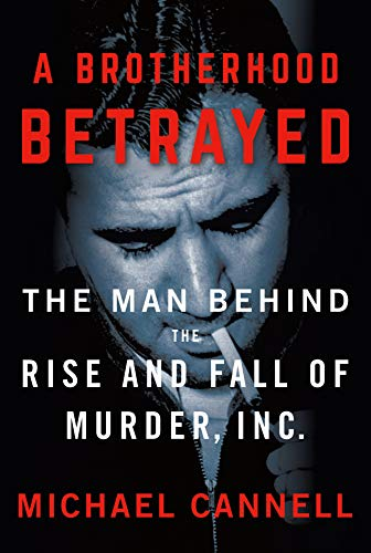 A Brotherhood Betrayed: The Man Behind the Rise and Fall of Murder, Inc.