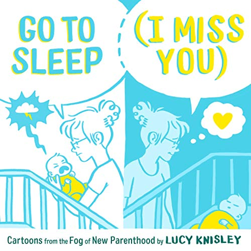 Go to Sleep (I Miss You): Cartoons from the Fog of New Parenthood