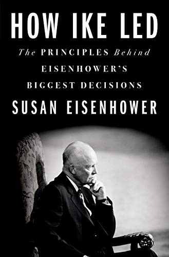 How Ike Led: The Principles Behind Eisenhower's Biggest Decisions