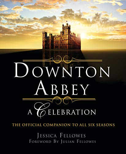 Downton Abbey: A Celebration - The Official Companion to All Six Seasons (The World of Downton Abbey)