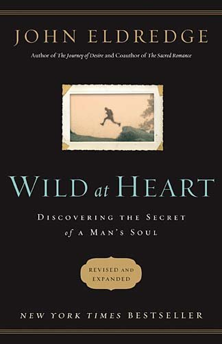 Wild at Heart: Discovering the Secret of a Man's Soul (Revised and Expanded)