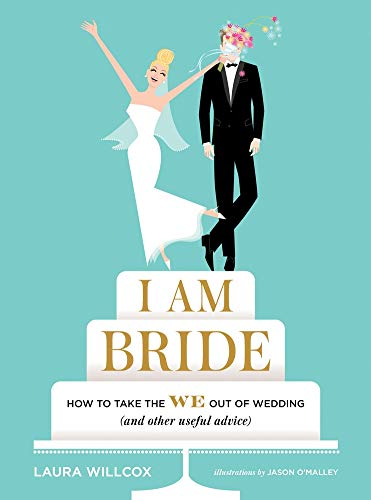 I Am Bride: How to Take the WE Out of Wedding (and Other Useful Advice)