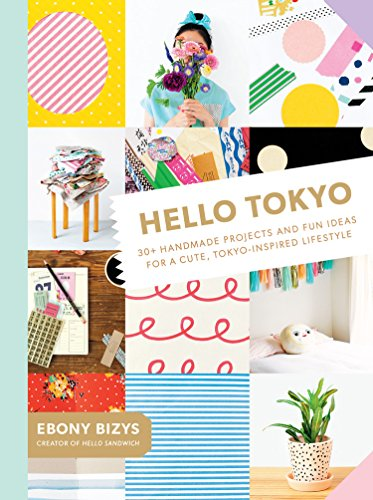 Hello Tokyo - 30+ Handmade Projects and Fun Ideas for a Cute, Tokyo-Inspired Lifestyle