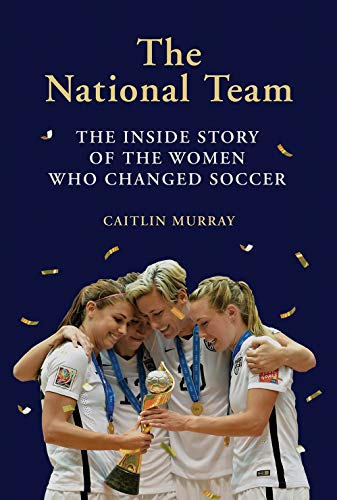 National Team: The Inside Story of the Women Who Changed Soccer