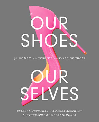 Our Shoes, Our Selves: 40 Women, 40 Stories, 40 Pairs of Shoes