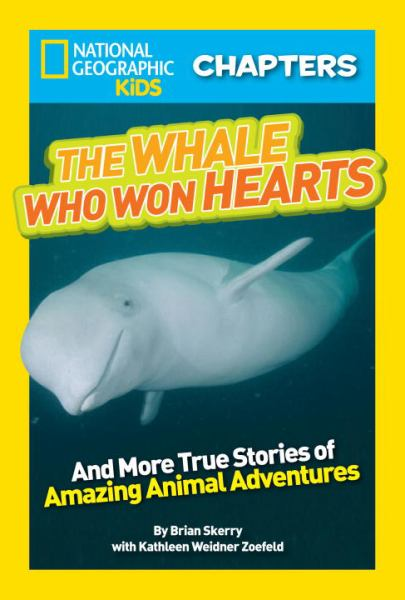 The Whale Who Won Hearts! and More True Stories of Adventures with Animals (National Geographic Kids Chapters)