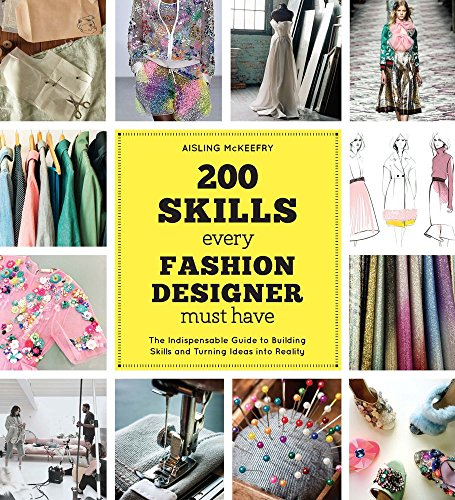 200 Skills Every Fashion Designer Must Have: The Indispensable Guide to Building Skills and Turning Ideas into Reality