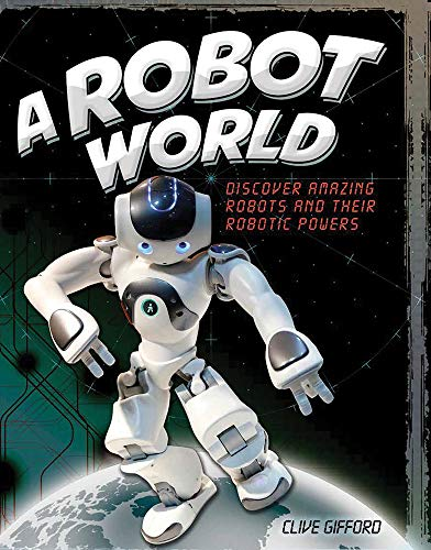 A Robot World: Discover Amazing Robots and Their Robotic Powers