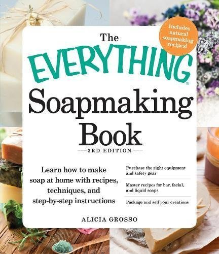 The Everything Soapmaking Book: Learn How to Make Soap at Home with Recipes, Techniques, and Step-by-Step Instructions