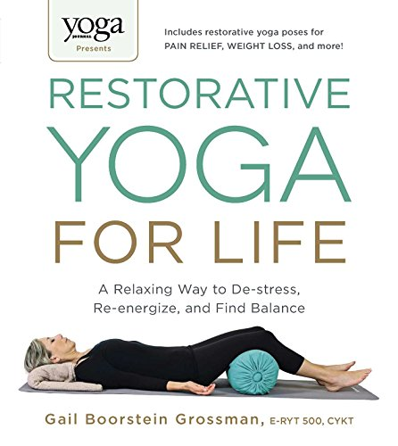 Restorative Yoga for Life: A Relaxing Way to De-Stress, Re-Energize, and Find Balance (Yoga Journal Presents)
