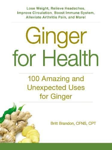 Ginger For Health: 100 Amazing and Unexpected Uses for Ginger