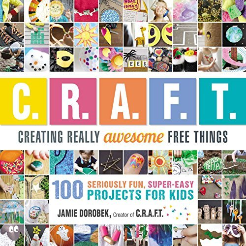 Creating Really Awesome Free Things: 100 Seriously Fun, Super Easy Projects for Kids