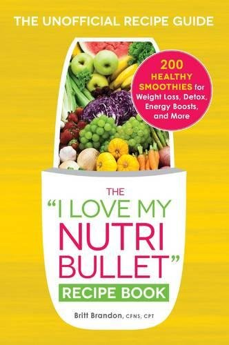 "The I Love My NutriBullet Recipe Book: 200 Healthy Smoothies for Weight Loss, Detox, Energy Boosts, and More (""I Love My"" Series)"