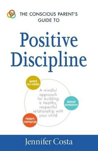 The Conscious Parent's Guide to Positive Discipline: A Mindful Approach for Building a Healthy, Respectful Relationship with Your Child (The Conscious