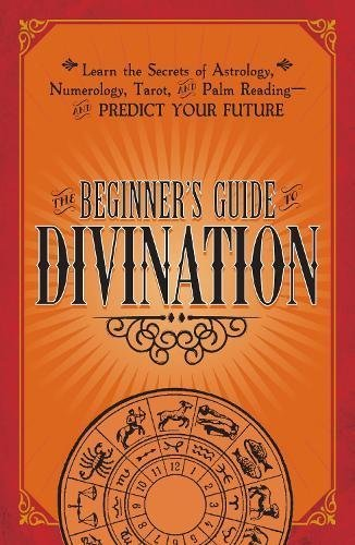 The Beginner's Guide to Divination: Learn the Secrets of Astrology, Numerology, Tarot, and Palm Reading--and Predict Your Future
