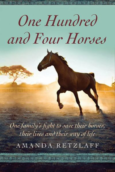 One Hundred and Four Horses: One Family's Fight to Save Their Horses, Their Lives and Their Way of Life