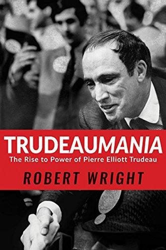 Trudeaumania: The Rise to Power of Pierre Elliott Trudeau