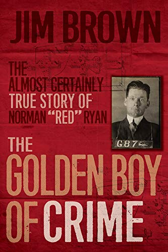"The Golden Boy of Crime - The Almost Certainly True Story of Norman ""Red"" Ryan"