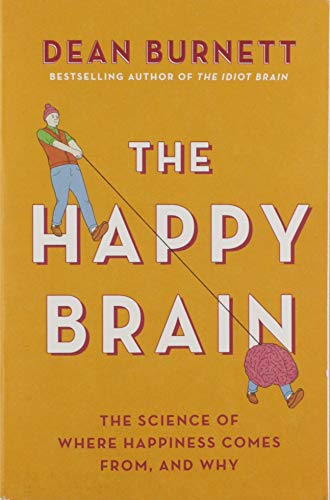 The Happy Brain: The Science of Where Happiness Comes From, and Why