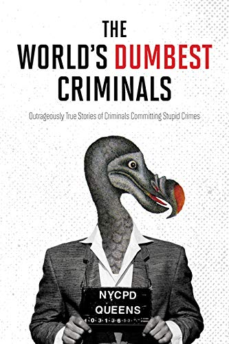 The World's Dumbest Criminals: Outrageously True Stories of Criminals Committing Stupid Crimes