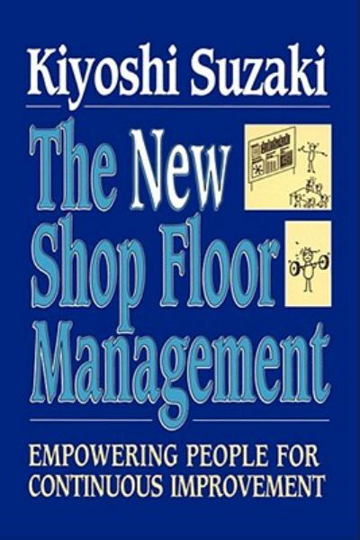 The New Shop Floor Management: Empowering People for Continuous Improvement