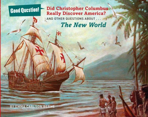 Did Christopher Columbus Really Discover America? And Other Questions About...The New World (Good Question!)