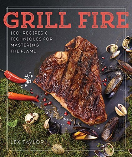 Grill Fire: 100+ Recipes & Techniques for Mastering the Flame