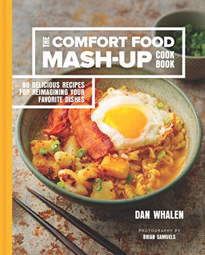 The Comfort Food Mash-Up Cookbook: 80 Delicious Recipes for Reimagining Your Favorite Dishes