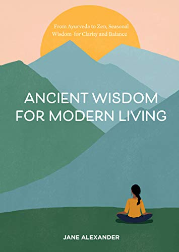Ancient Wisdom for Modern Living: From Ayurveda to Zen, Seasonal Wisdom for Clarity and Balance