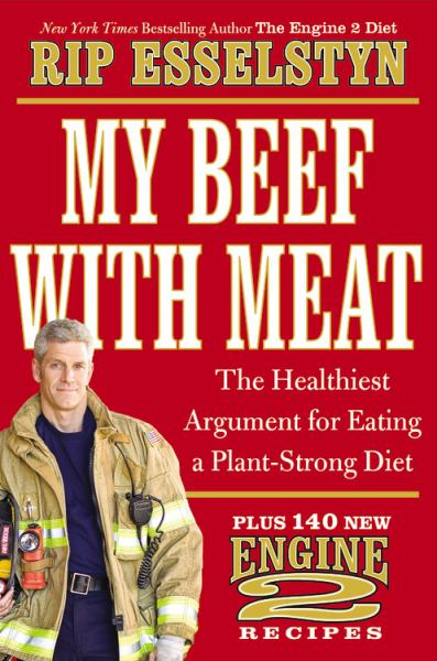 My Beef with Meat: The Healthiest Argument for Eating a Plant-Strong Diet