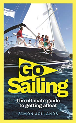 Go Sailing: The Complete Beginner's Guide to Getting Afloat