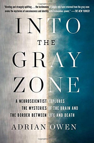 Into the Gray Zone: A Neuroscientist Explores the Mysteries of the Brain and the Border Between Life and Death