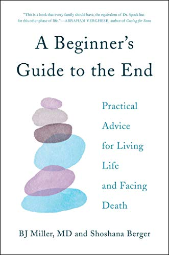 A Beginner's Guide to the End; Practical Advice for Living Life and Facing Death