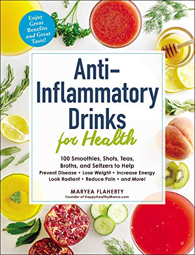 Anti-Inflammatory Drinks for Health: 100 Smoothies, Shots, Teas, Broths, and Seltzers to Help Prevent Disease, Lose Weight, Increase Energy, Look Radi