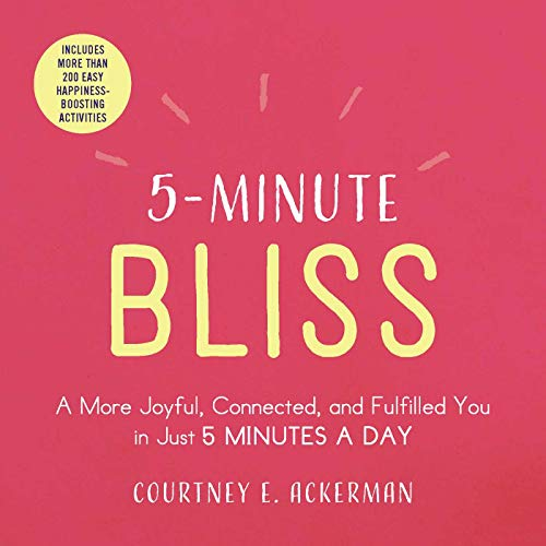 5-Minute Bliss: A More Joyful, Connected, and Fulfilled You in Just 5 Minutes a Day