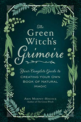 The Green Witch's Grimoire: Your Complete Guide to Creating Your Own Book of Natural Magic