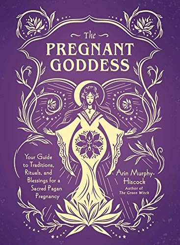 The Pregnant Goddess: Your Guide to Traditions, Rituals, and Blessings for a Sacred Pagan Pregnancy