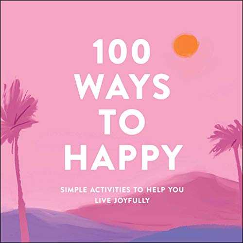 100 Ways to Happy: Simple Activities to Help You Live Joyfully