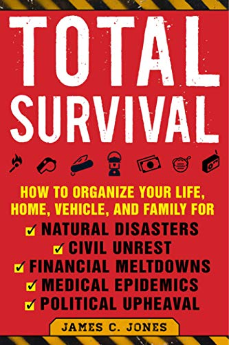 Total Survival: How to Organize Your Life, Home, Vehicle, and Family for Natural Disasters, Civil Unrest, Financial Meltdowns, Medical Epidemics, and