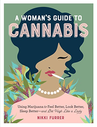 A Woman's Guide to Cannabis: Using Marijuana to Feel Better, Look Better, Sleep Better - and Get High Like a Lady