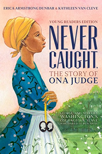 Never Caught, the Story of Ona Judge: George and Martha Washington's Courageous Slave Who Dared to Run Away (Young Readers Edition)