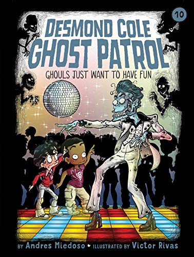Ghouls Just Want to Have Fun (Desmond Cole Ghost Patrol, Bk. 10)