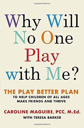 Why Will No One Play with Me? The Play Better Plan to Help Children of All Ages Make Friends and Thrive