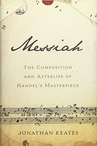 Messiah: The Composition and Afterlife of Handel's Masterpiece